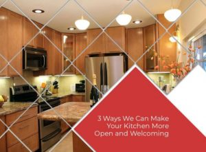 3 Ways We Can Make Your Kitchen More Open and Welcoming