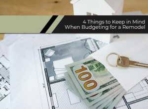 4 Things to Keep in Mind When Budgeting for a Remodel